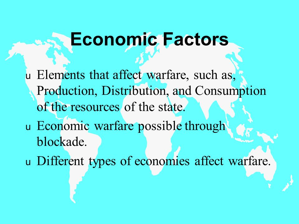 Economic Factors u Elements that affect warfare, such as, Production, Distribution, and Consumption of the resources of the state.