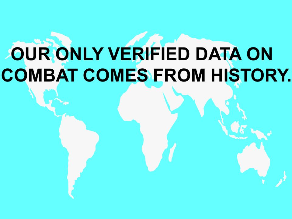 OUR ONLY VERIFIED DATA ON COMBAT COMES FROM HISTORY.