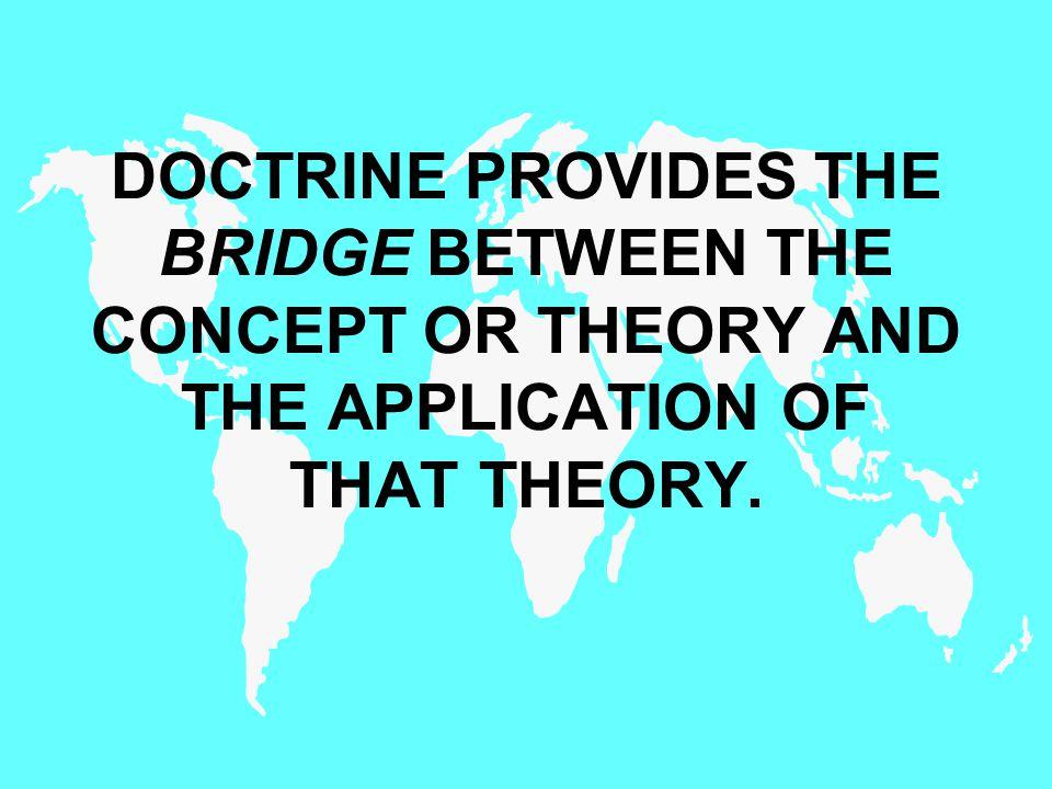 DOCTRINE PROVIDES THE BRIDGE BETWEEN THE CONCEPT OR THEORY AND THE APPLICATION OF THAT THEORY.