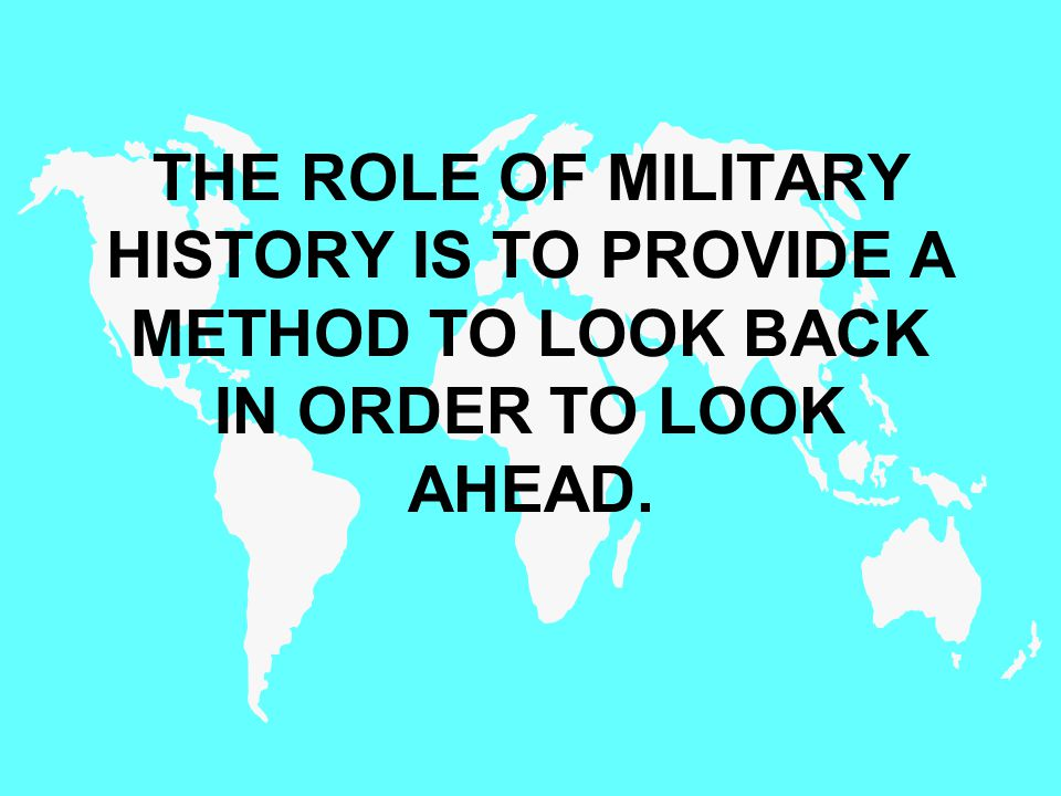 THE ROLE OF MILITARY HISTORY IS TO PROVIDE A METHOD TO LOOK BACK IN ORDER TO LOOK AHEAD.