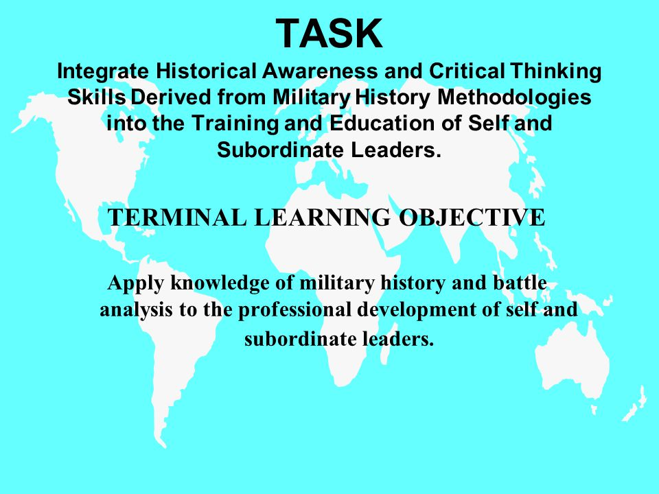 TASK Integrate Historical Awareness and Critical Thinking Skills Derived from Military History Methodologies into the Training and Education of Self and Subordinate Leaders.