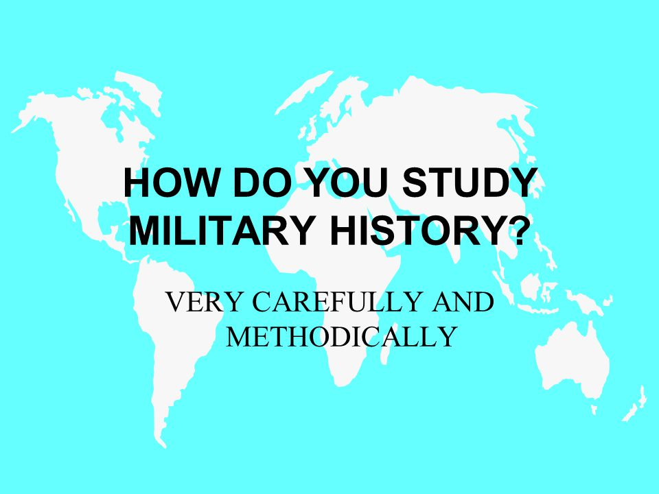 HOW DO YOU STUDY MILITARY HISTORY? VERY CAREFULLY AND METHODICALLY