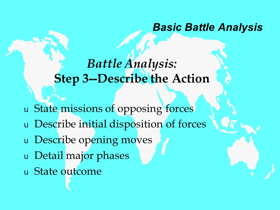 Basic Battle Analysis u State missions of opposing forces u Describe initial disposition of forces u Describe opening moves u Detail major phases u State outcome Battle Analysis: Step 3--Describe the Action