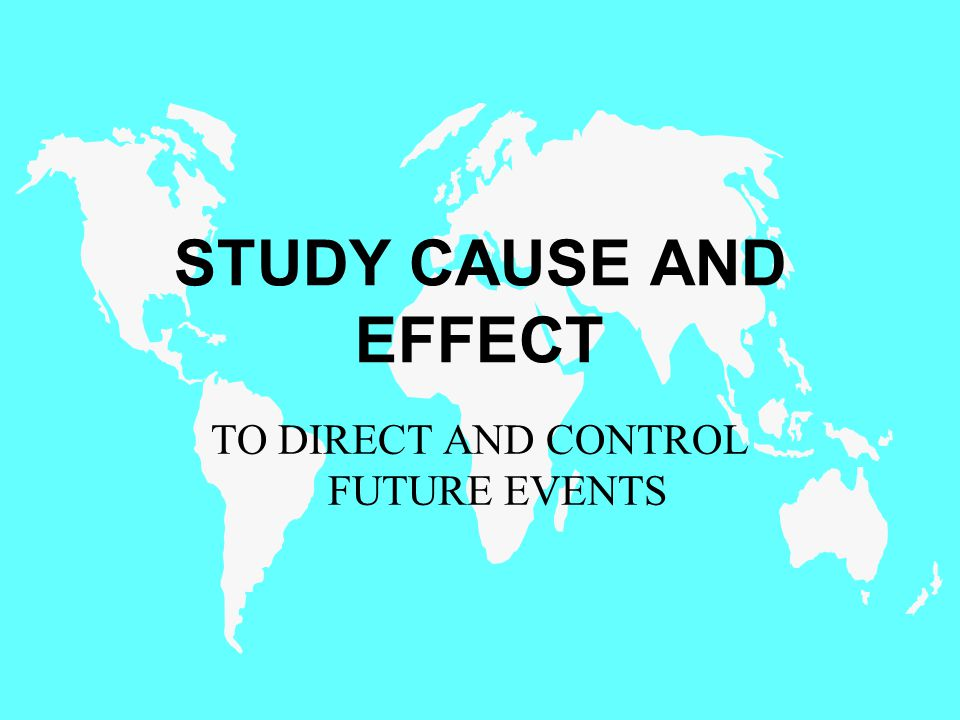 STUDY CAUSE AND EFFECT TO DIRECT AND CONTROL FUTURE EVENTS
