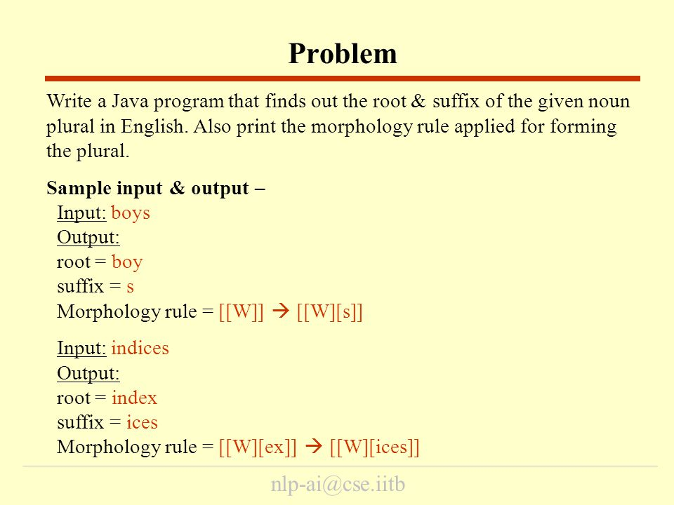 nlp-ai@cse.iitb Write a Java program that finds out the root & suffix of the given noun plural in English. Also print the morphology rule applied for