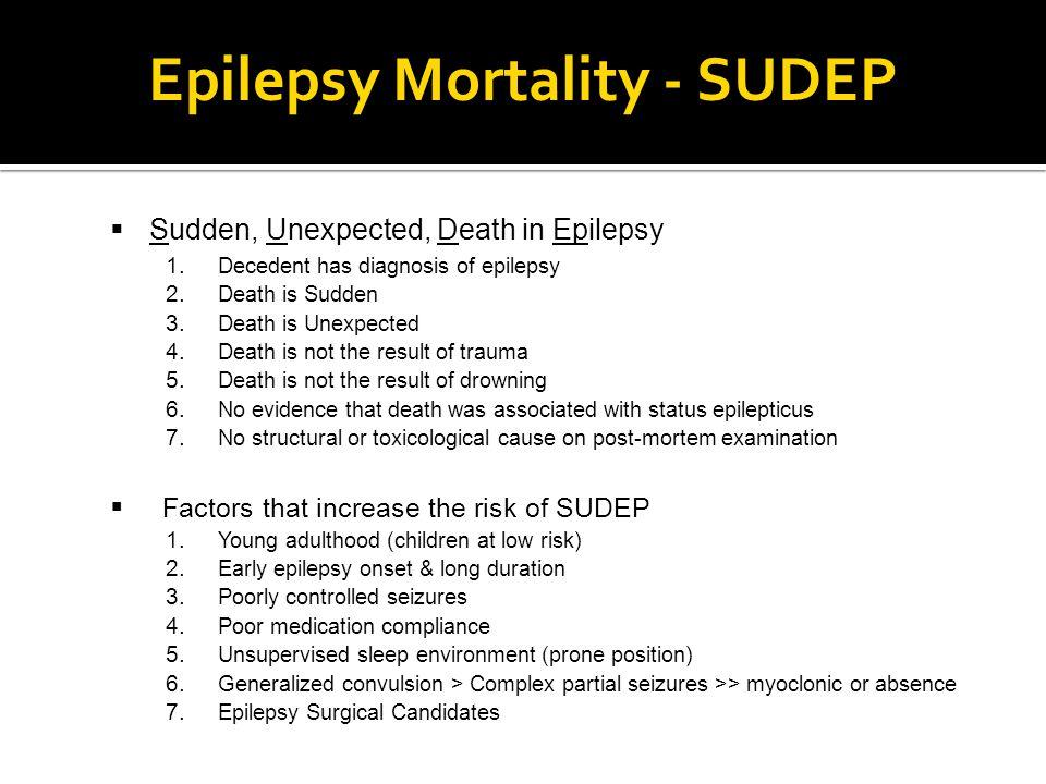 Epilepsy Mortality - SUDEP  Sudden, Unexpected, Death in Epilepsy 1. Decedent has diagnosis of epilepsy 2. Death is Sudden 3. Death is Unexpected 4.