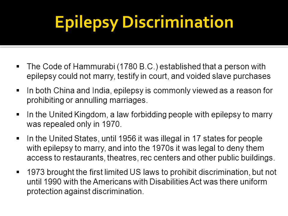 Epilepsy Discrimination  The Code of Hammurabi (1780 B.C.) established that a person with epilepsy could not marry, testify in court, and voided slav