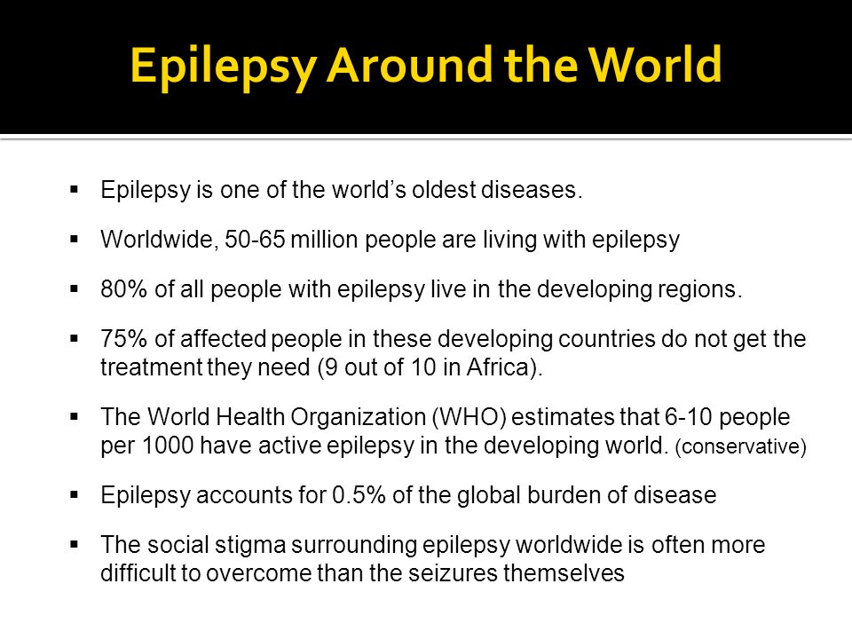 Epilepsy Around the World  Epilepsy is one of the world's oldest diseases.  Worldwide, 50-65 million people are living with epilepsy  80% of all pe