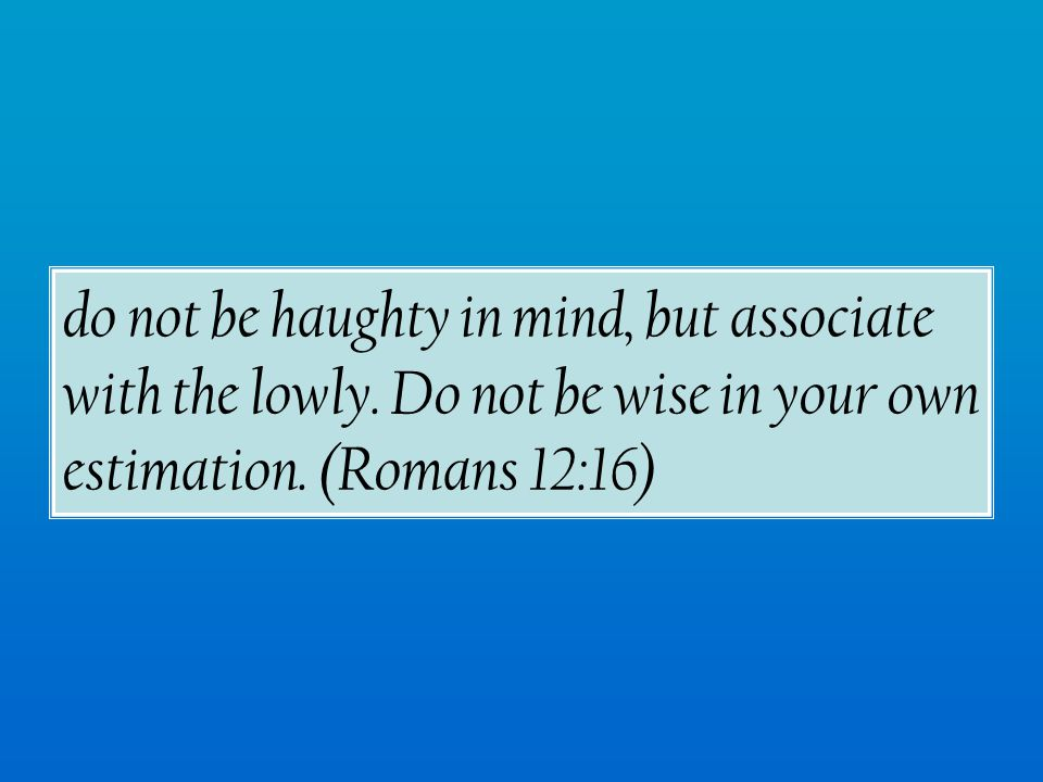 do not be haughty in mind, but associate with the lowly.