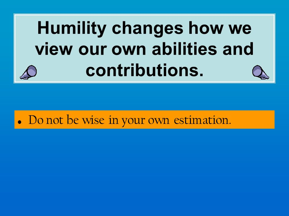 Humility changes how we view our own abilities and contributions.