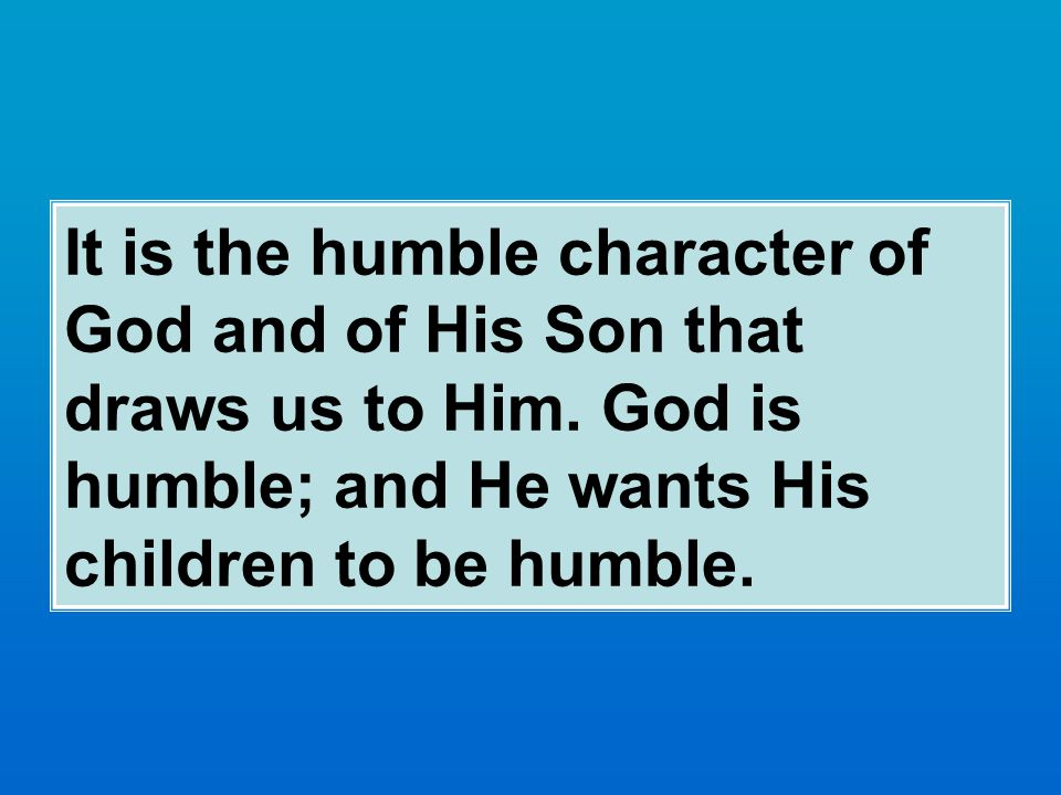 It is the humble character of God and of His Son that draws us to Him.