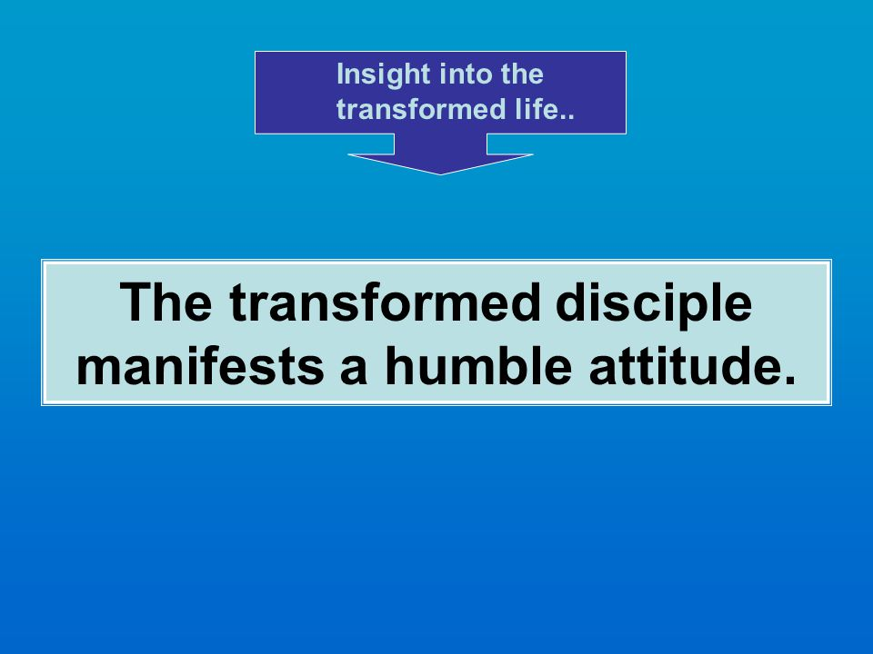 The transformed disciple manifests a humble attitude. Insight into the transformed life..