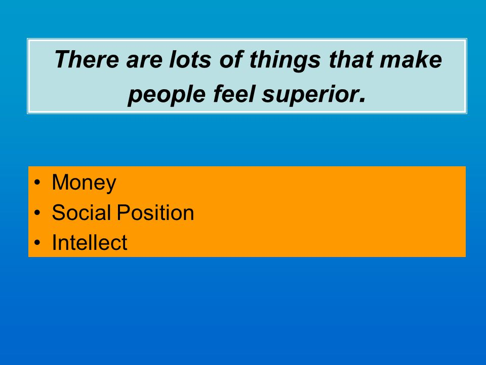 There are lots of things that make people feel superior. Money Social Position Intellect