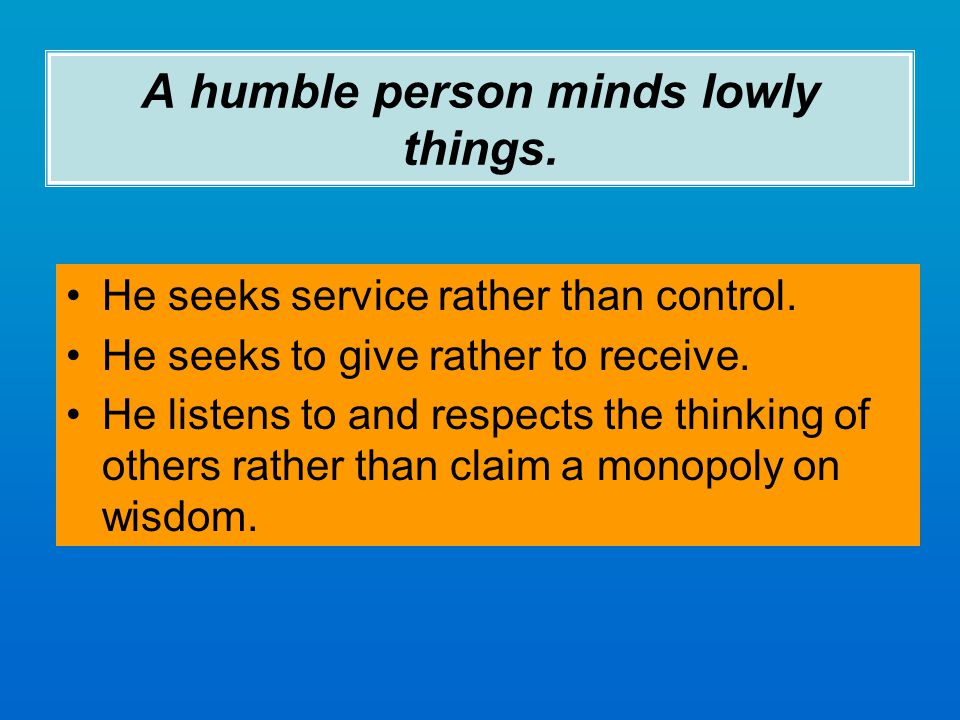 A humble person minds lowly things. He seeks service rather than control.