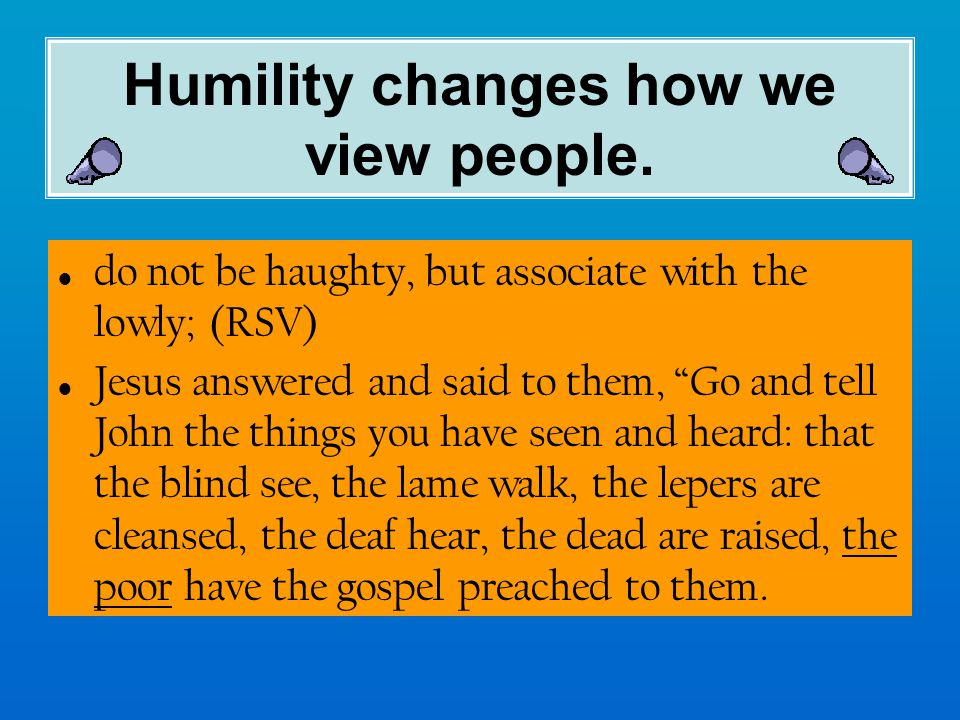 Humility changes how we view people.