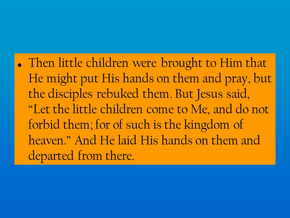 Then little children were brought to Him that He might put His hands on them and pray, but the disciples rebuked them.