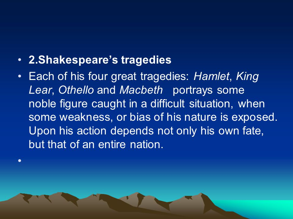 2.Shakespeare's tragedies Each of his four great tragedies: Hamlet, King Lear, Othello and Macbeth portrays some noble figure caught in a difficult situation, when some weakness, or bias of his nature is exposed.