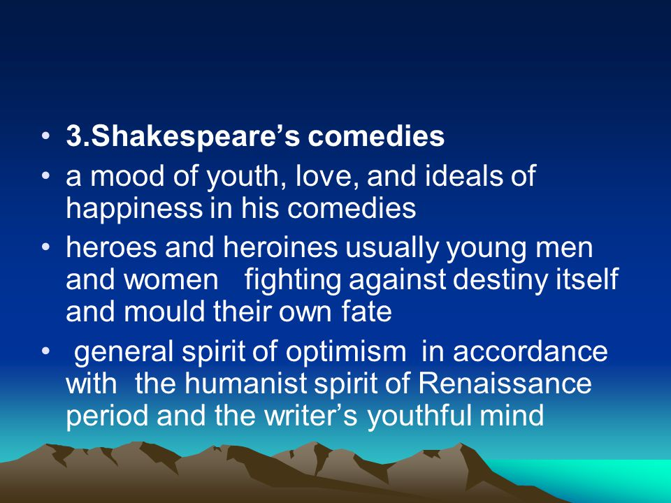 3.Shakespeare's comedies a mood of youth, love, and ideals of happiness in his comedies heroes and heroines usually young men and women fighting again