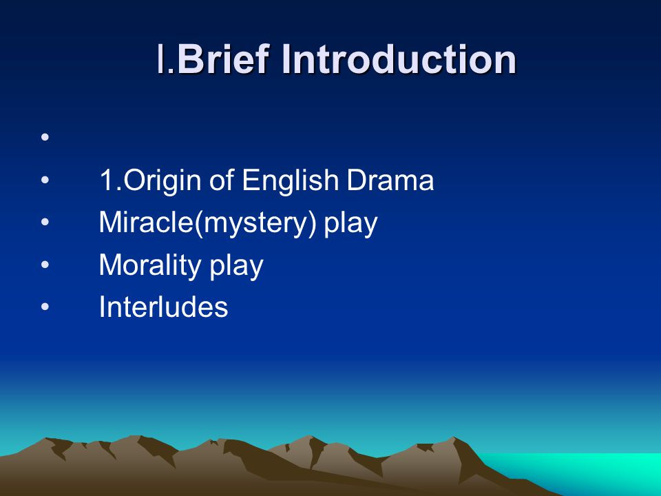 I.Brief Introduction I.Brief Introduction 1.Origin of English Drama Miracle(mystery) play Morality play Interludes