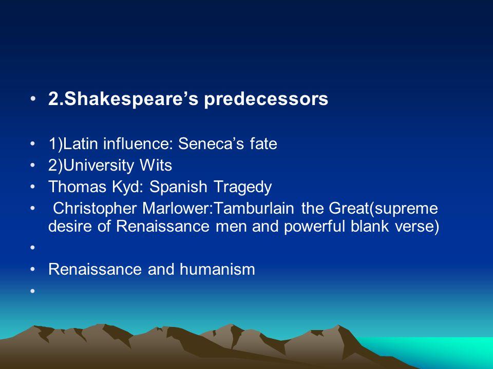 2.Shakespeare's predecessors 1)Latin influence: Seneca's fate 2)University Wits Thomas Kyd: Spanish Tragedy Christopher Marlower:Tamburlain the Great(