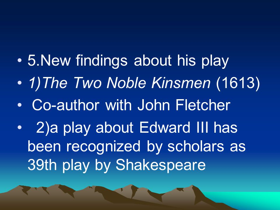 5.New findings about his play 1)The Two Noble Kinsmen (1613) Co-author with John Fletcher 2)a play about Edward III has been recognized by scholars as 39th play by Shakespeare