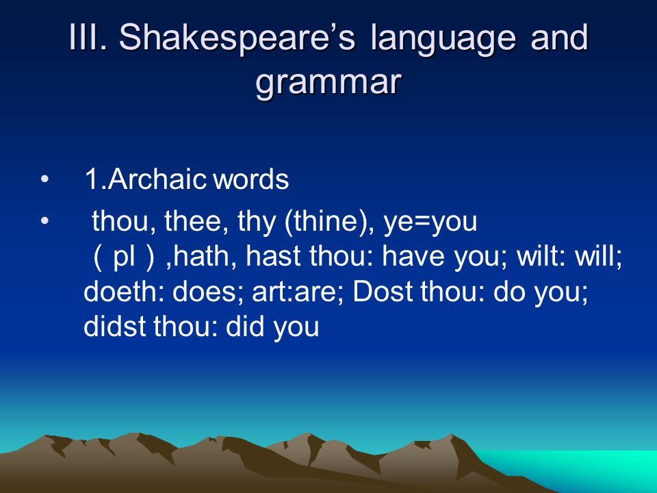 III. Shakespeare's language and grammar 1.Archaic words thou, thee, thy (thine), ye=you ( pl ),hath, hast thou: have you; wilt: will; doeth: does; art