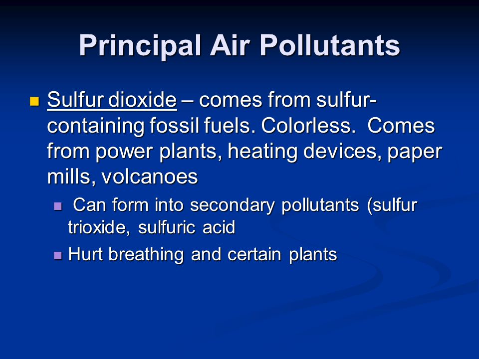 Principal Air Pollutants Sulfur dioxide – comes from sulfur- containing fossil fuels.