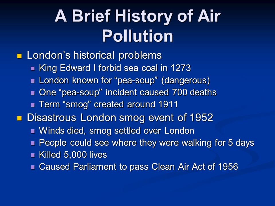 A Brief History of Air Pollution London's historical problems London's historical problems King Edward I forbid sea coal in 1273 King Edward I forbid sea coal in 1273 London known for pea-soup (dangerous) London known for pea-soup (dangerous) One pea-soup incident caused 700 deaths One pea-soup incident caused 700 deaths Term smog created around 1911 Term smog created around 1911 Disastrous London smog event of 1952 Disastrous London smog event of 1952 Winds died, smog settled over London Winds died, smog settled over London People could see where they were walking for 5 days People could see where they were walking for 5 days Killed 5,000 lives Killed 5,000 lives Caused Parliament to pass Clean Air Act of 1956 Caused Parliament to pass Clean Air Act of 1956