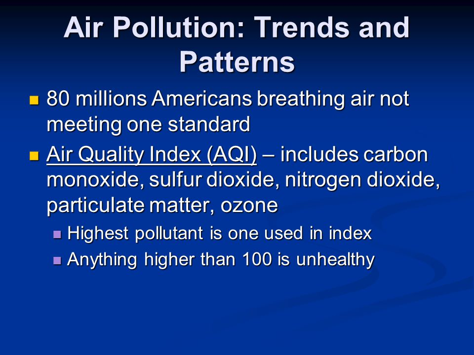 Air Pollution: Trends and Patterns 80 millions Americans breathing air not meeting one standard 80 millions Americans breathing air not meeting one standard Air Quality Index (AQI) – includes carbon monoxide, sulfur dioxide, nitrogen dioxide, particulate matter, ozone Air Quality Index (AQI) – includes carbon monoxide, sulfur dioxide, nitrogen dioxide, particulate matter, ozone Highest pollutant is one used in index Highest pollutant is one used in index Anything higher than 100 is unhealthy Anything higher than 100 is unhealthy