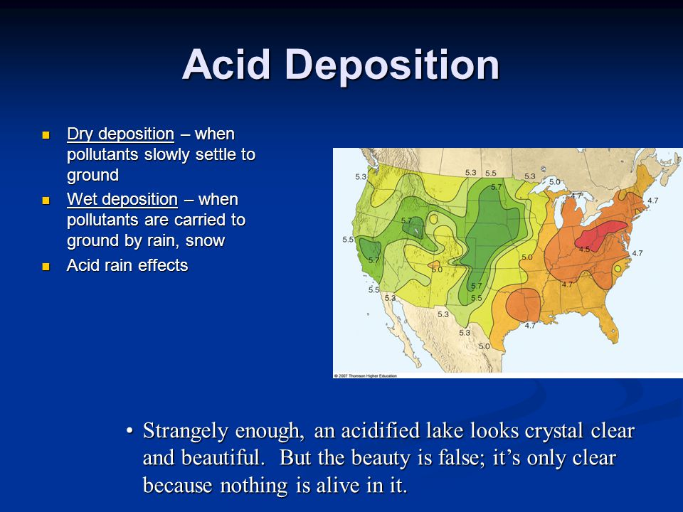 Acid Deposition Dry deposition – when pollutants slowly settle to ground Dry deposition – when pollutants slowly settle to ground Wet deposition – when pollutants are carried to ground by rain, snow Wet deposition – when pollutants are carried to ground by rain, snow Acid rain effects Acid rain effects Strangely enough, an acidified lake looks crystal clear and beautiful.