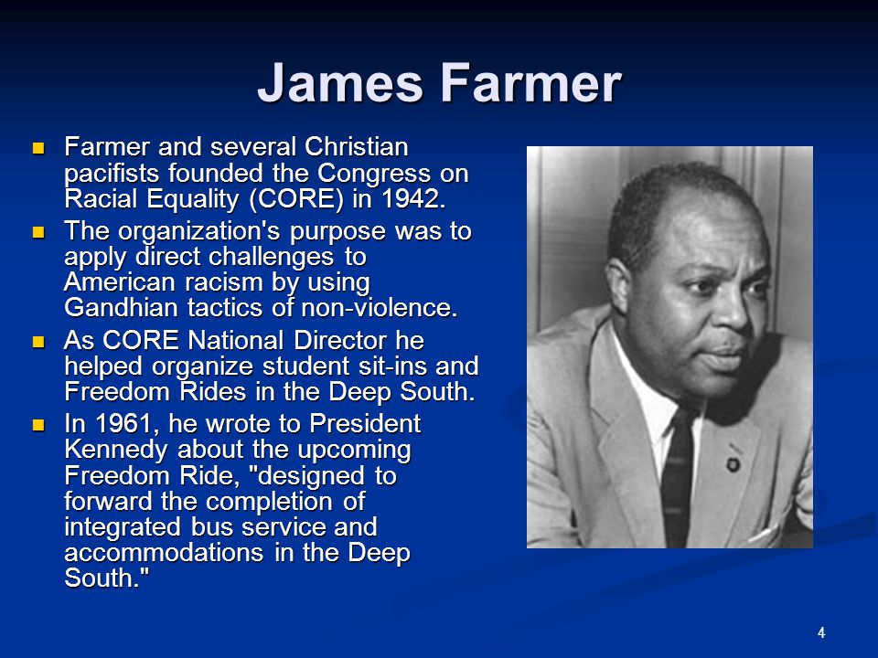 4 James Farmer Farmer and several Christian pacifists founded the Congress on Racial Equality (CORE) in 1942.