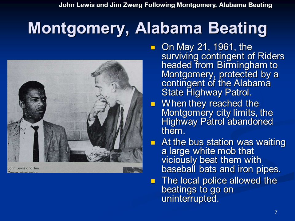 7 Montgomery, Alabama Beating On May 21, 1961, the surviving contingent of Riders headed from Birmingham to Montgomery, protected by a contingent of the Alabama State Highway Patrol.