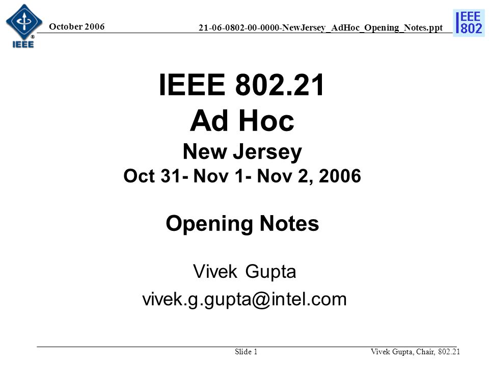 21-06-0802-00-0000-NewJersey_AdHoc_Opening_Notes.ppt October 2006 Vivek Gupta, Chair, 802.21Slide 1 IEEE 802.21 Ad Hoc New Jersey Oct 31- Nov 1- Nov 2, 2006 Opening Notes Vivek Gupta vivek.g.gupta@intel.com