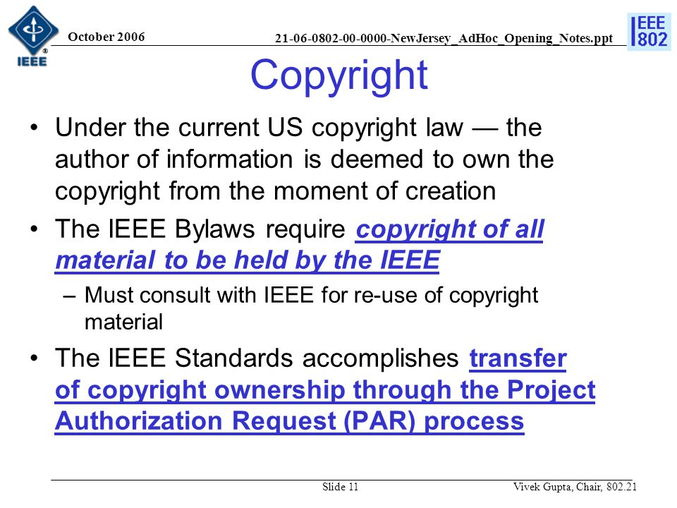 21-06-0802-00-0000-NewJersey_AdHoc_Opening_Notes.ppt October 2006 Vivek Gupta, Chair, 802.21Slide 11 Copyright Under the current US copyright law — the author of information is deemed to own the copyright from the moment of creation The IEEE Bylaws require copyright of all material to be held by the IEEE –Must consult with IEEE for re-use of copyright material The IEEE Standards accomplishes transfer of copyright ownership through the Project Authorization Request (PAR) process