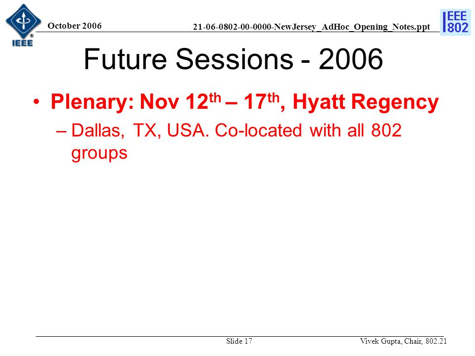 21-06-0802-00-0000-NewJersey_AdHoc_Opening_Notes.ppt October 2006 Vivek Gupta, Chair, 802.21Slide 17 Future Sessions - 2006 Plenary: Nov 12 th – 17 th, Hyatt Regency –Dallas, TX, USA.