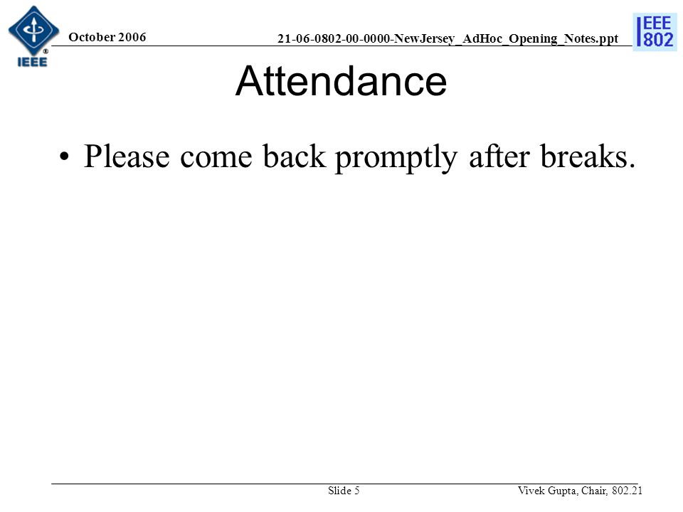 21-06-0802-00-0000-NewJersey_AdHoc_Opening_Notes.ppt October 2006 Vivek Gupta, Chair, 802.21Slide 5 Attendance Please come back promptly after breaks.