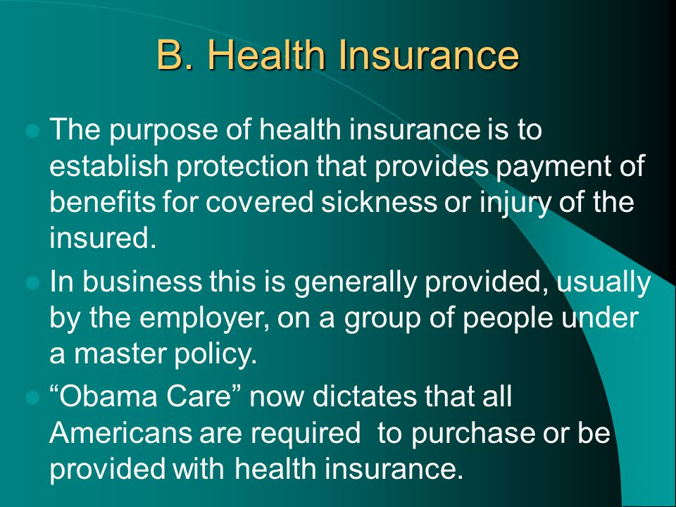 B. Health Insurance The purpose of health insurance is to establish protection that provides payment of benefits for covered sickness or injury of the