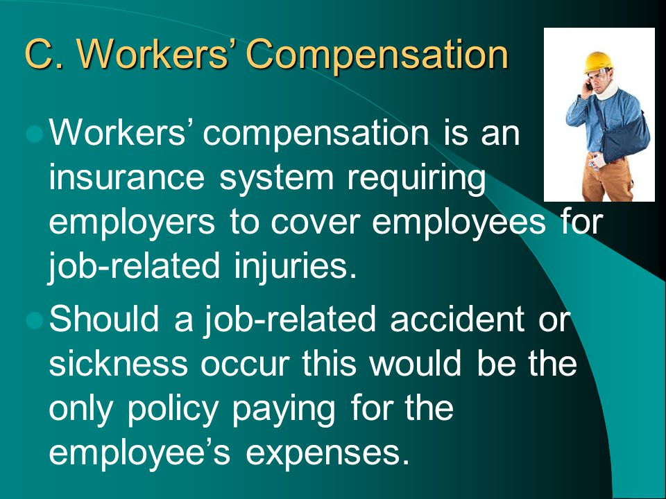 C. Workers' Compensation Workers' compensation is an insurance system requiring employers to cover employees for job-related injuries. Should a job-re