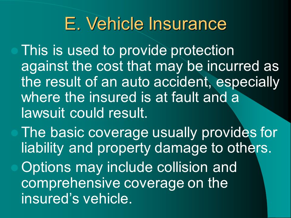 E. Vehicle Insurance This is used to provide protection against the cost that may be incurred as the result of an auto accident, especially where the