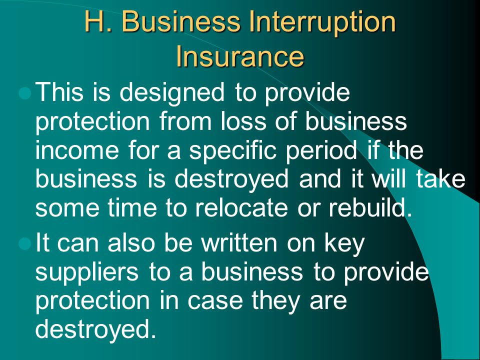 H. Business Interruption Insurance This is designed to provide protection from loss of business income for a specific period if the business is destro