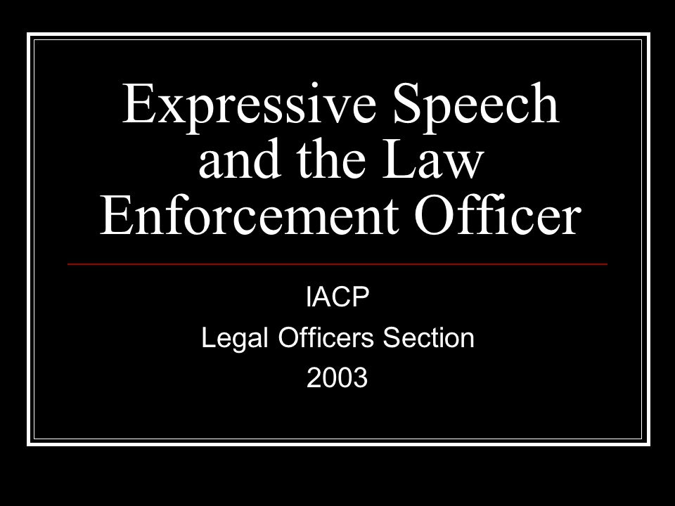 Expressive Speech and the Law Enforcement Officer IACP Legal Officers Section 2003