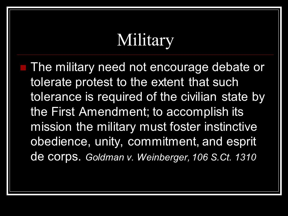 Military The military need not encourage debate or tolerate protest to the extent that such tolerance is required of the civilian state by the First Amendment; to accomplish its mission the military must foster instinctive obedience, unity, commitment, and esprit de corps.