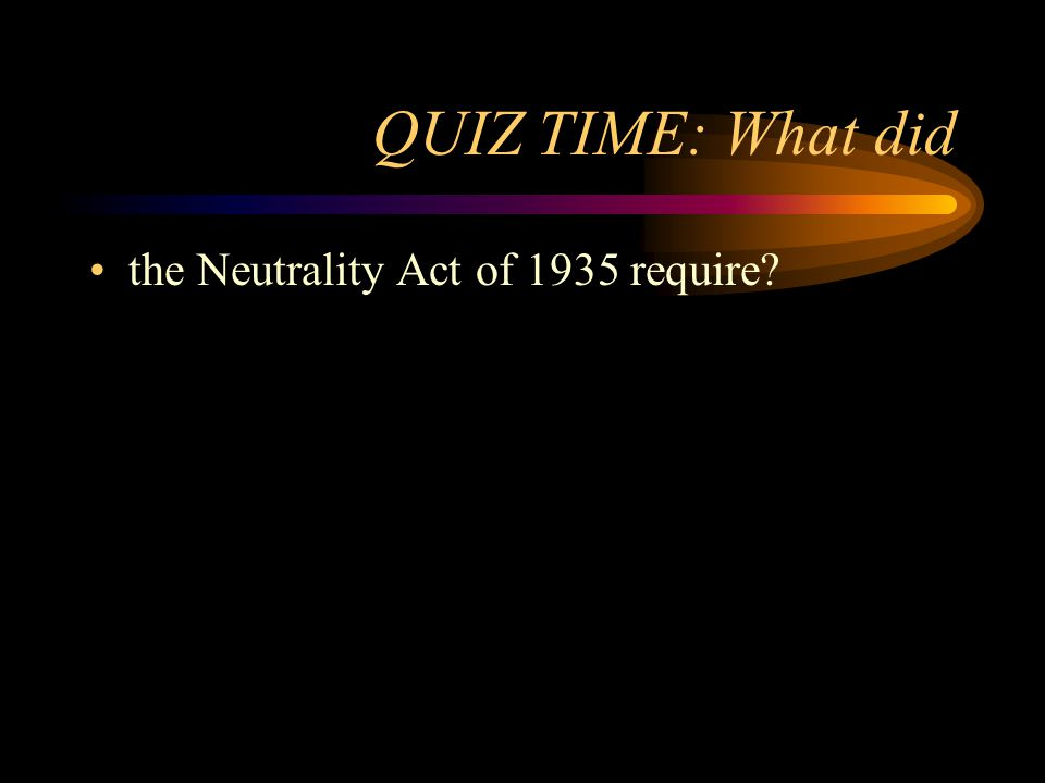 QUIZ TIME: What did the Neutrality Act of 1935 require