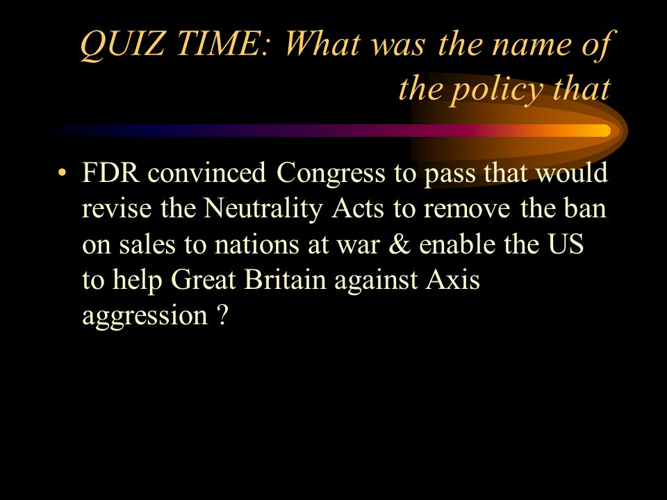 QUIZ TIME: What was the name of the policy that FDR convinced Congress to pass that would revise the Neutrality Acts to remove the ban on sales to nations at war & enable the US to help Great Britain against Axis aggression