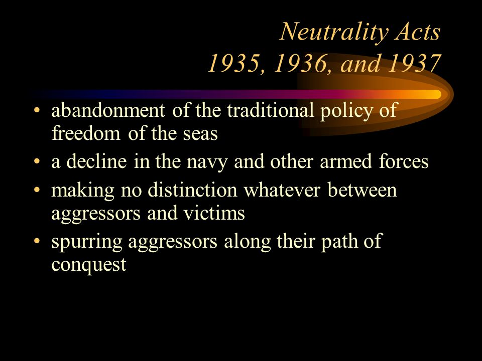 Neutrality Acts 1935, 1936, and 1937 abandonment of the traditional policy of freedom of the seas a decline in the navy and other armed forces making no distinction whatever between aggressors and victims spurring aggressors along their path of conquest