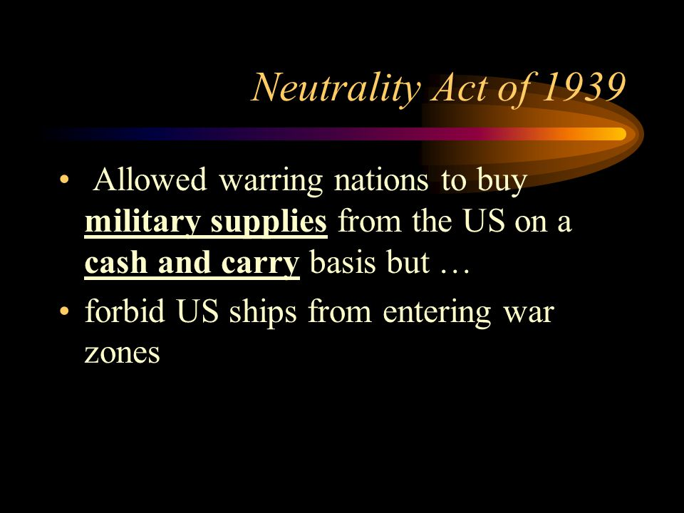 Neutrality Act of 1939 Allowed warring nations to buy military supplies from the US on a cash and carry basis but … forbid US ships from entering war zones
