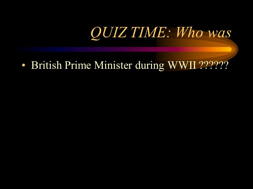 QUIZ TIME: Who was British Prime Minister during WWII