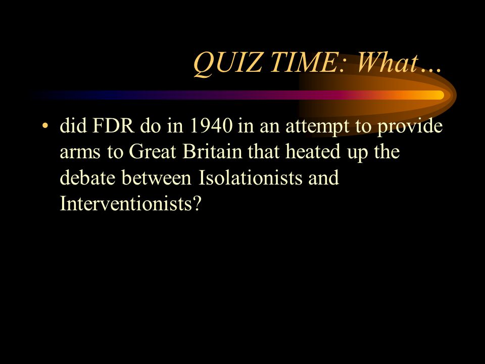 QUIZ TIME: What… did FDR do in 1940 in an attempt to provide arms to Great Britain that heated up the debate between Isolationists and Interventionists