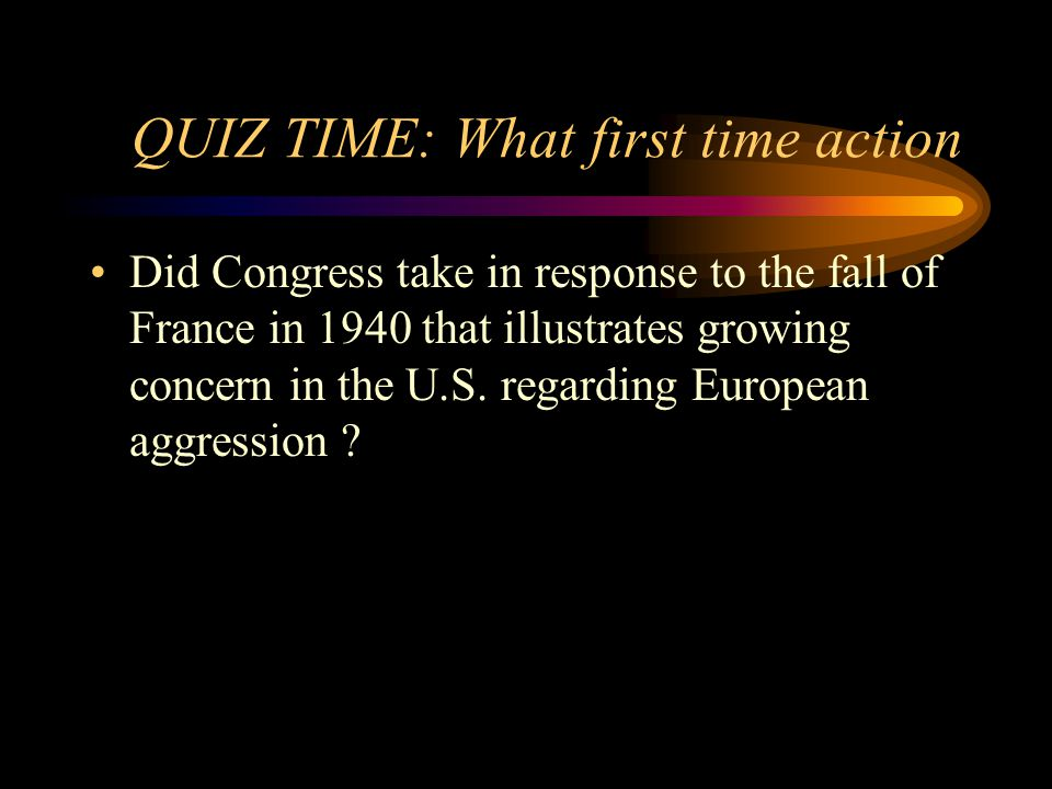 QUIZ TIME: What first time action Did Congress take in response to the fall of France in 1940 that illustrates growing concern in the U.S.