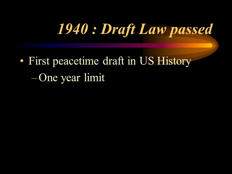1940 : Draft Law passed First peacetime draft in US History –One year limit